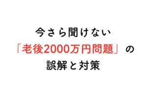 いまさら聞けない「老後2000万円不足問題」の誤解と、これからできること
